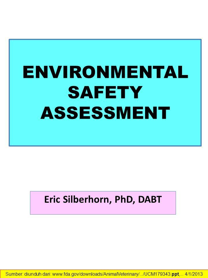 ENVIRONMENTAL SAFETY ASSESSMENT Eric Silberhorn, PhD, DABT Sumber: diunduh dari: www.fda.gov/downloads/AnimalVeterinary/.../UCM179343.ppt,... 4/1/2013