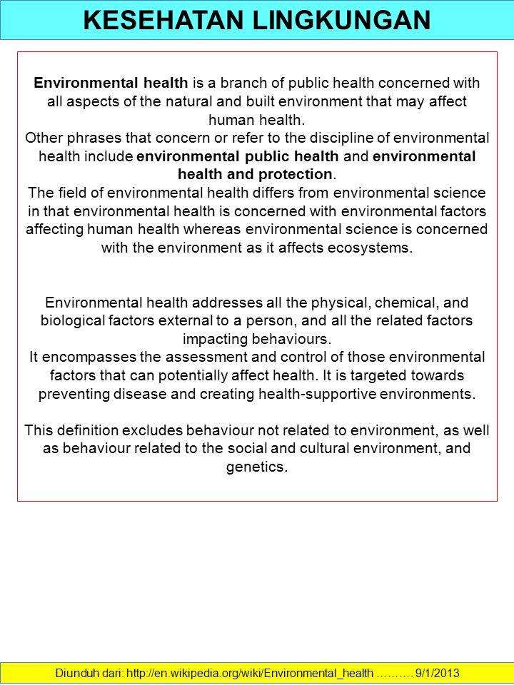 KESEHATAN LINGKUNGAN Diunduh dari: http://en.wikipedia.org/wiki/Environmental_health ………. 9/1/2013 Environmental health is a branch of public health c