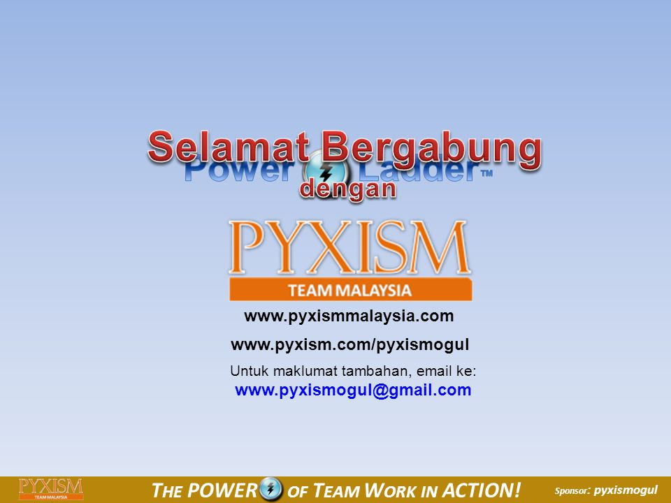© 2010 PYXISM, Inc All Rights Reserved T HE POWER OF T EAM W ORK IN ACTION! Sponsor : pyxismogul www.pyxism.com/pyxismogul www.pyxismmalaysia.com Untu