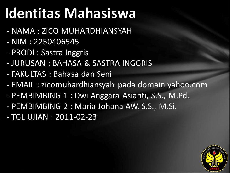 Identitas Mahasiswa - NAMA : ZICO MUHARDHIANSYAH - NIM : 2250406545 - PRODI : Sastra Inggris - JURUSAN : BAHASA & SASTRA INGGRIS - FAKULTAS : Bahasa dan Seni - EMAIL : zicomuhardhiansyah pada domain yahoo.com - PEMBIMBING 1 : Dwi Anggara Asianti, S.S., M.Pd.