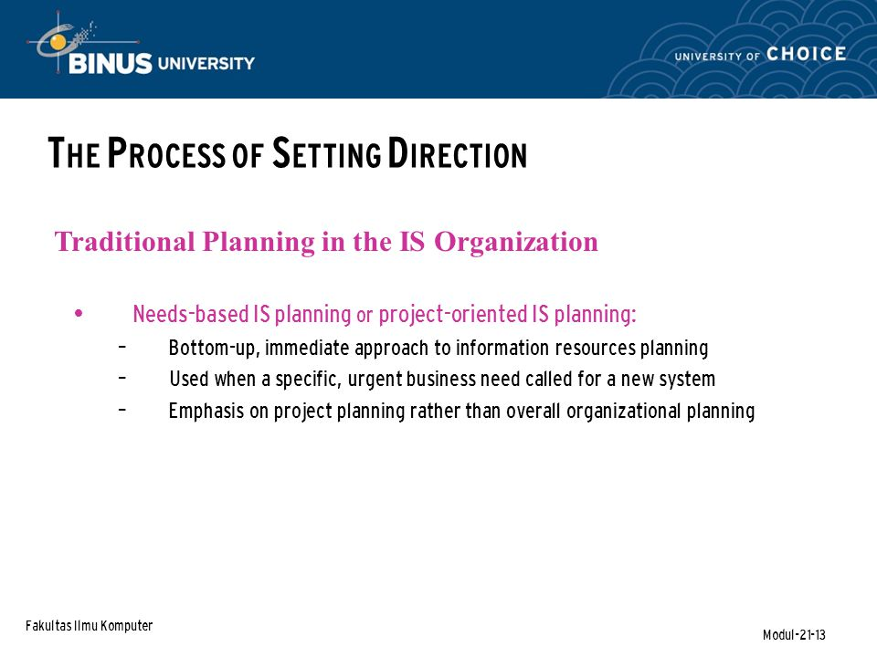 Fakultas Ilmu Komputer Modul-21-13 T HE P ROCESS OF S ETTING D IRECTION Needs-based IS planning or project-oriented IS planning: – Bottom-up, immediate approach to information resources planning – Used when a specific, urgent business need called for a new system – Emphasis on project planning rather than overall organizational planning Traditional Planning in the IS Organization