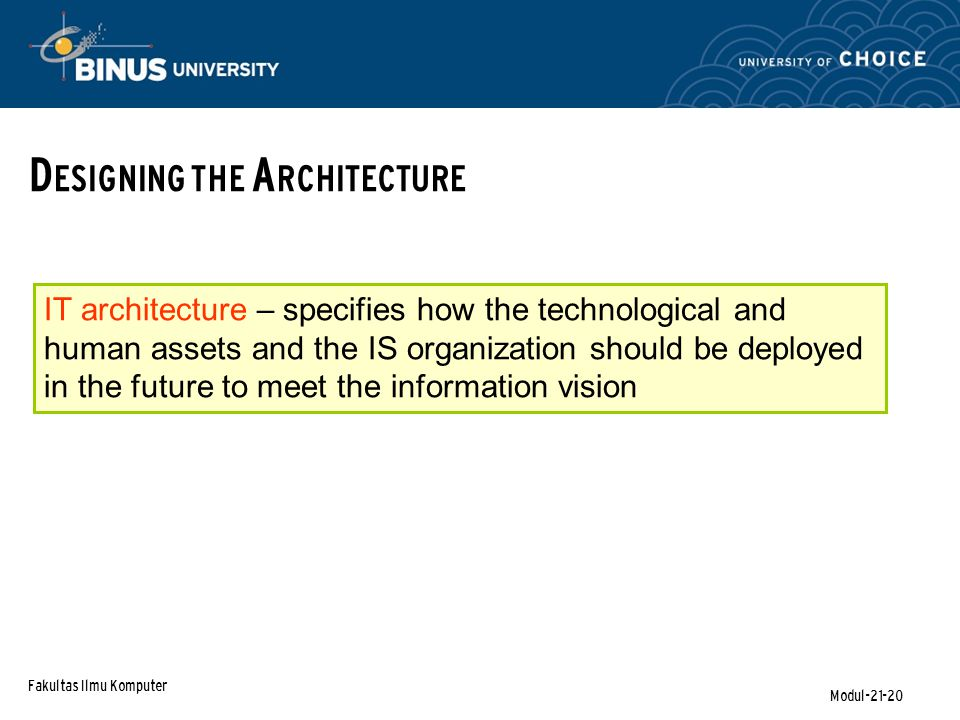 Fakultas Ilmu Komputer Modul-21-20 D ESIGNING THE A RCHITECTURE IT architecture – specifies how the technological and human assets and the IS organization should be deployed in the future to meet the information vision