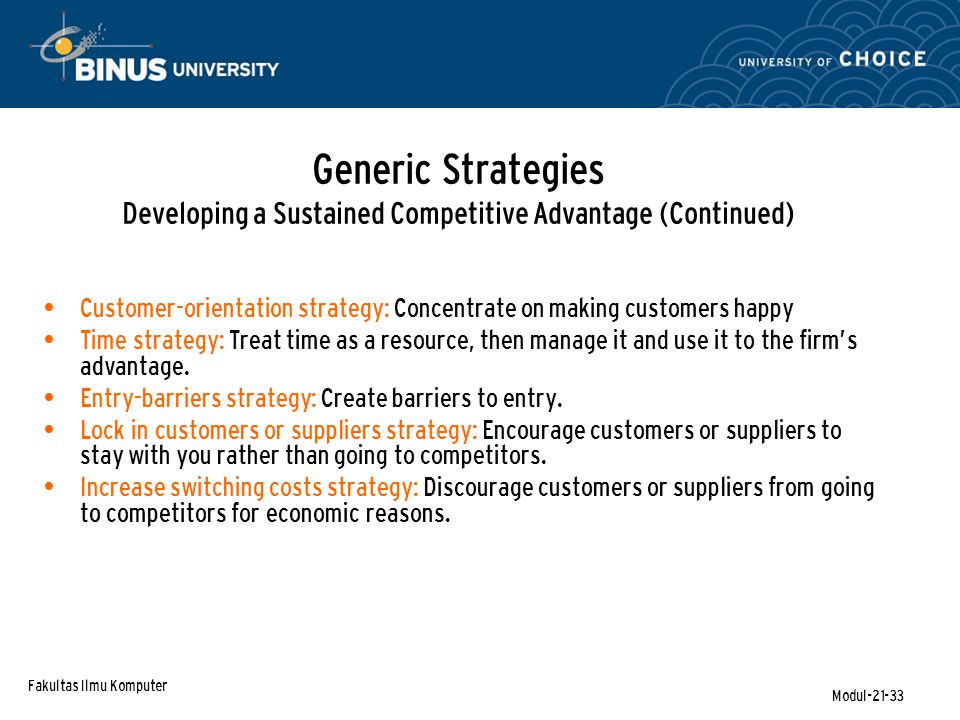 Fakultas Ilmu Komputer Modul-21-33 Generic Strategies Developing a Sustained Competitive Advantage (Continued) Customer-orientation strategy: Concentrate on making customers happy Time strategy: Treat time as a resource, then manage it and use it to the firm's advantage.