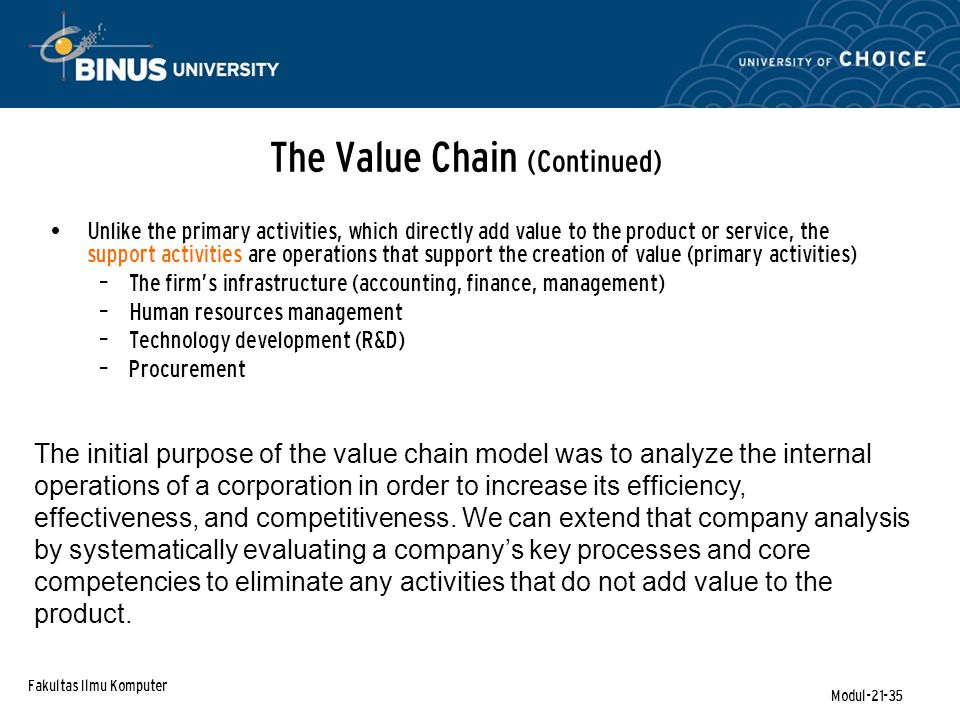 Fakultas Ilmu Komputer Modul-21-35 The Value Chain (Continued) Unlike the primary activities, which directly add value to the product or service, the support activities are operations that support the creation of value (primary activities) – The firm's infrastructure (accounting, finance, management) – Human resources management – Technology development (R&D) – Procurement The initial purpose of the value chain model was to analyze the internal operations of a corporation in order to increase its efficiency, effectiveness, and competitiveness.