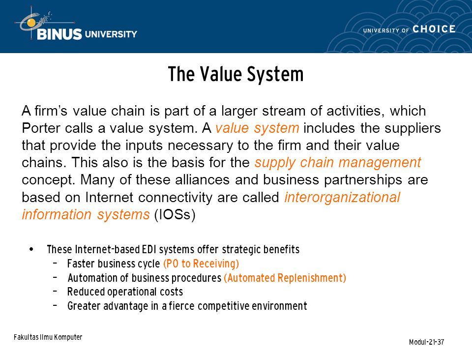Fakultas Ilmu Komputer Modul-21-37 The Value System These Internet-based EDI systems offer strategic benefits – Faster business cycle (PO to Receiving) – Automation of business procedures (Automated Replenishment) – Reduced operational costs – Greater advantage in a fierce competitive environment A firm's value chain is part of a larger stream of activities, which Porter calls a value system.