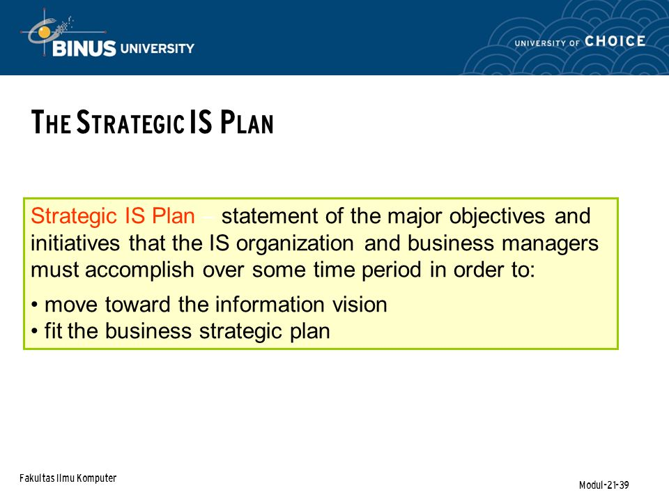 Fakultas Ilmu Komputer Modul-21-39 T HE S TRATEGIC IS P LAN Strategic IS Plan – statement of the major objectives and initiatives that the IS organization and business managers must accomplish over some time period in order to: move toward the information vision fit the business strategic plan