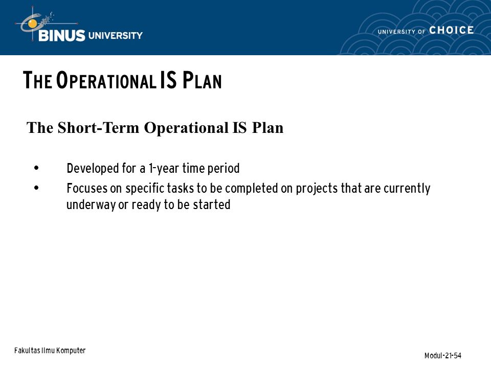 Fakultas Ilmu Komputer Modul-21-54 T HE O PERATIONAL IS P LAN The Short-Term Operational IS Plan Developed for a 1-year time period Focuses on specific tasks to be completed on projects that are currently underway or ready to be started
