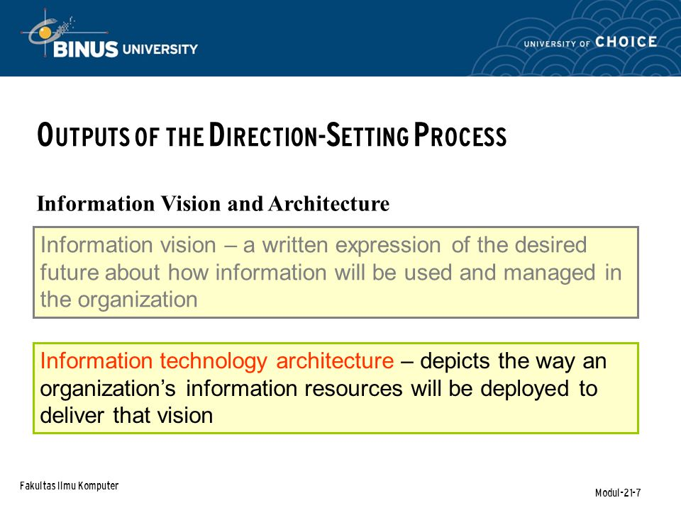 Fakultas Ilmu Komputer Modul-21-7 O UTPUTS OF THE D IRECTION- S ETTING P ROCESS Information Vision and Architecture Information vision – a written expression of the desired future about how information will be used and managed in the organization Information technology architecture – depicts the way an organization's information resources will be deployed to deliver that vision