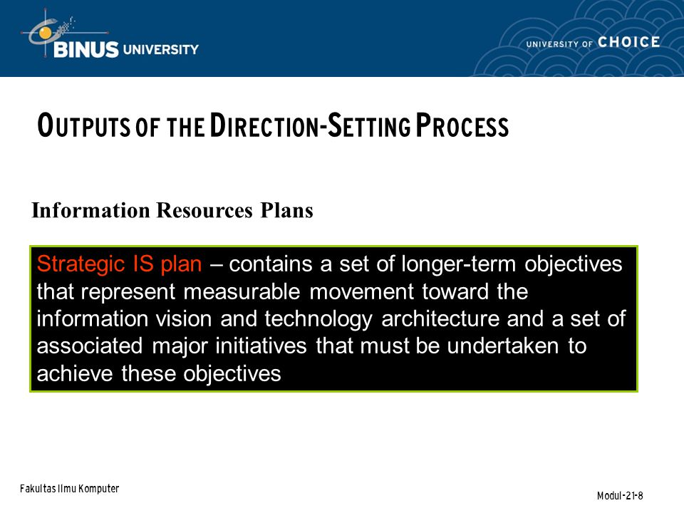 Fakultas Ilmu Komputer Modul-21-8 O UTPUTS OF THE D IRECTION- S ETTING P ROCESS Information Resources Plans Strategic IS plan – contains a set of longer-term objectives that represent measurable movement toward the information vision and technology architecture and a set of associated major initiatives that must be undertaken to achieve these objectives