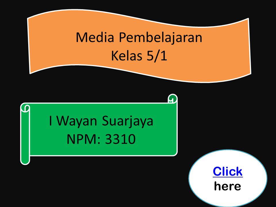 I Wayan Suarjaya NPM: 3310 I Wayan Suarjaya NPM: 3310 Media Pembelajaran Kelas 5/1 Media Pembelajaran Kelas 5/1 Click Click here