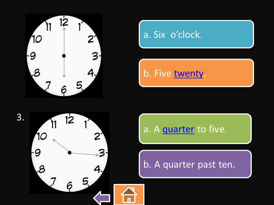 2. 3. a. Six o'clock. a. Six o'clock. b. Five twenty.twenty b. Five twenty.twenty a. A quarter to five.quarter a. A quarter to five.quarter b. A quart