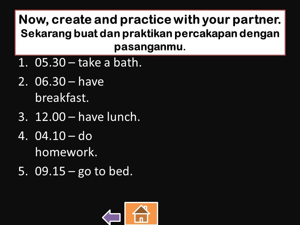 Now, create and practice with your partner. Sekarang buat dan praktikan percakapan dengan pasanganmu. 1.05.30 – take a bath. 2.06.30 – have breakfast.