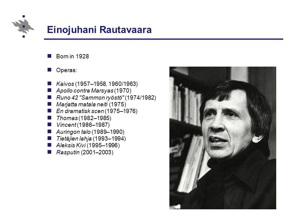 Einojuhani Rautavaara Born in 1928 Operas: Kaivos (1957–1958, 1960/1963) Apollo contra Marsyas (1970) Runo 42 Sammon ryöstö (1974/1982) Marjatta matala neiti (1975) En dramatisk scen (1975–1976) Thomas (1982–1985) Vincent (1986–1987) Auringon talo (1989–1990) Tietäjien lahja (1993–1994) Aleksis Kivi (1995–1996) Rasputin (2001–2003)