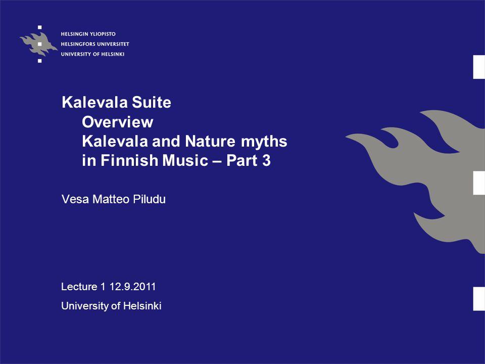 Kalevala Suite Overview Kalevala and Nature myths in Finnish Music – Part 3 Vesa Matteo Piludu Lecture 1 12.9.2011 University of Helsinki
