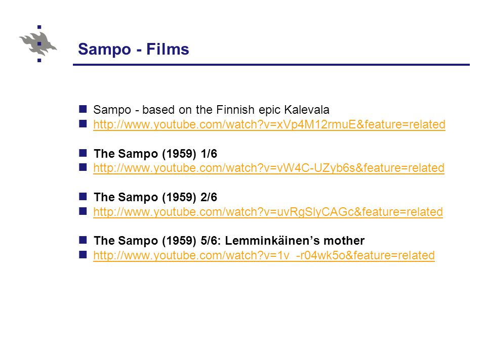 Sampo - Films Sampo - based on the Finnish epic Kalevala http://www.youtube.com/watch v=xVp4M12rmuE&feature=related The Sampo (1959) 1/6 http://www.youtube.com/watch v=vW4C-UZyb6s&feature=related The Sampo (1959) 2/6 http://www.youtube.com/watch v=uvRgSlyCAGc&feature=related The Sampo (1959) 5/6: Lemminkäinen's mother http://www.youtube.com/watch v=1v_-r04wk5o&feature=related