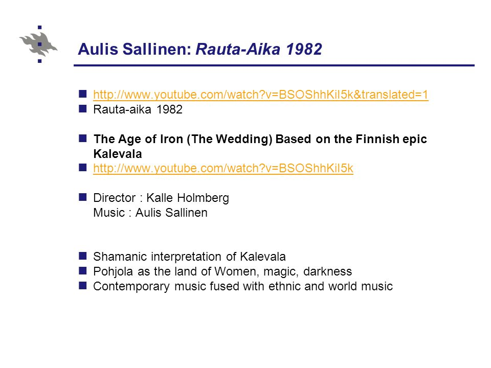 Aulis Sallinen: Rauta-Aika 1982 http://www.youtube.com/watch?v=BSOShhKiI5k&translated=1 Rauta-aika 1982 The Age of Iron (The Wedding) Based on the Finnish epic Kalevala http://www.youtube.com/watch?v=BSOShhKiI5k Director : Kalle Holmberg Music : Aulis Sallinen Shamanic interpretation of Kalevala Pohjola as the land of Women, magic, darkness Contemporary music fused with ethnic and world music