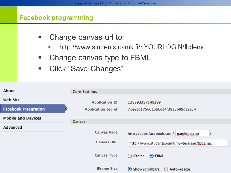 OULU ADVANCED RESEARCH ON SOFTWARE AND INFORMATION SYSTEMS Teppo Räisänen | Oulu University of Applied Sciences Facebook programming  Change canvas url to:  http://www.students.oamk.fi/~YOURLOGIN/fbdemo  Change canvas type to FBML  Click Save Changes