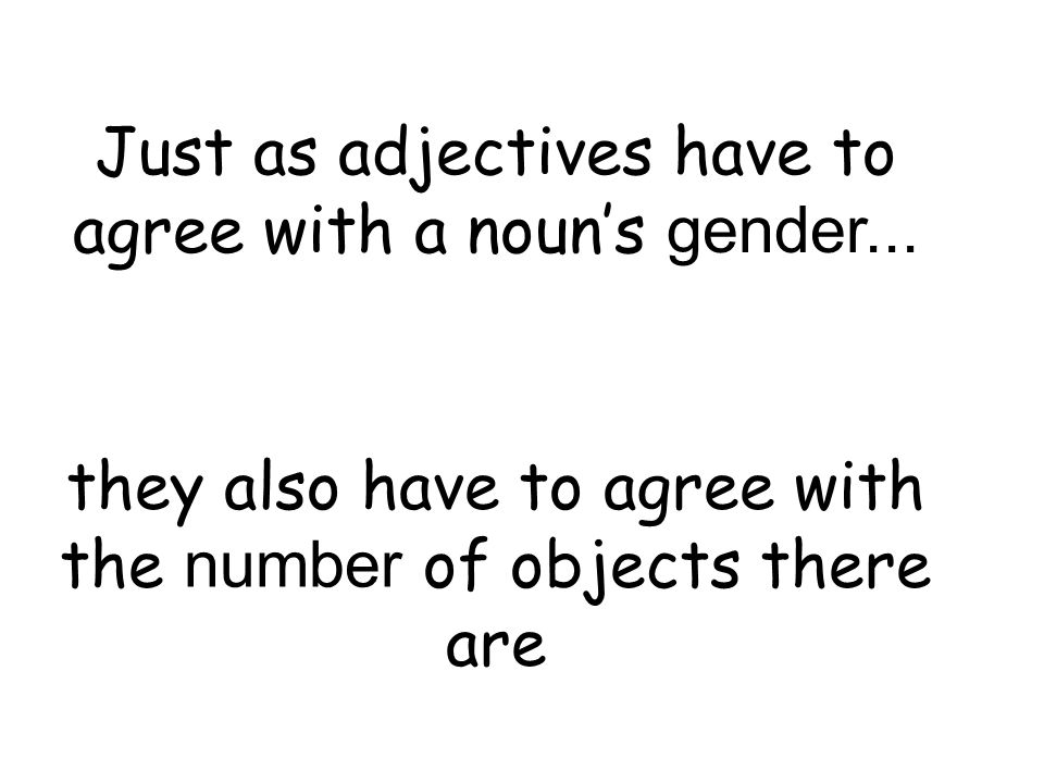 Just as adjectives have to agree with a noun's gender...