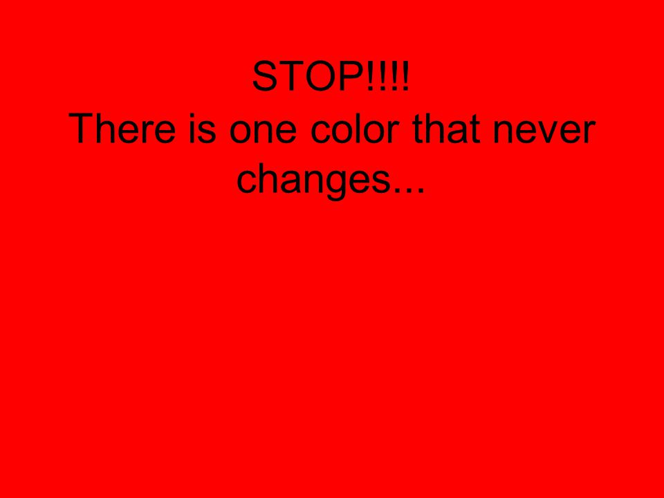 STOP!!!! There is one color that never changes...