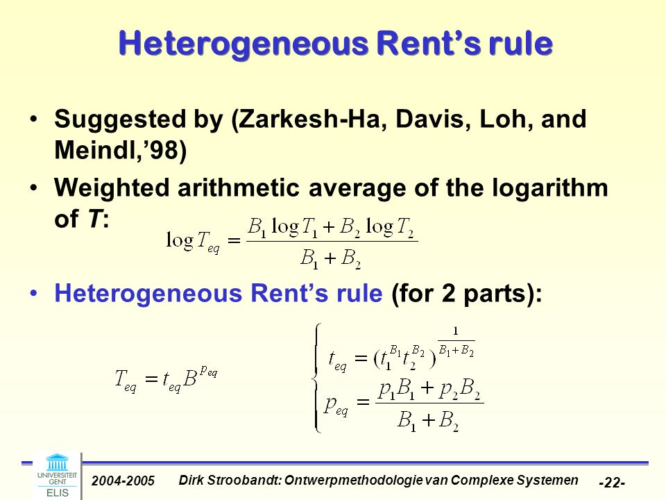 Dirk Stroobandt: Ontwerpmethodologie van Complexe Systemen 2004-2005 -22- Heterogeneous Rent's rule Suggested by (Zarkesh-Ha, Davis, Loh, and Meindl,'98) Weighted arithmetic average of the logarithm of T: Heterogeneous Rent's rule (for 2 parts):