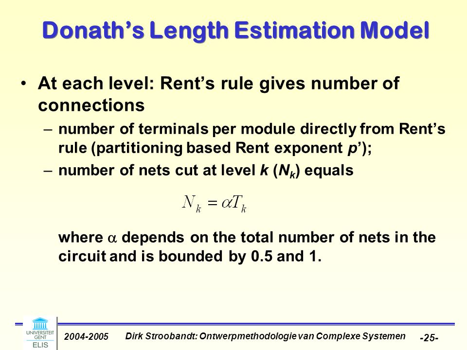 Dirk Stroobandt: Ontwerpmethodologie van Complexe Systemen 2004-2005 -25- Donath's Length Estimation Model At each level: Rent's rule gives number of connections –number of terminals per module directly from Rent's rule (partitioning based Rent exponent p'); –number of nets cut at level k (N k ) equals where  depends on the total number of nets in the circuit and is bounded by 0.5 and 1.