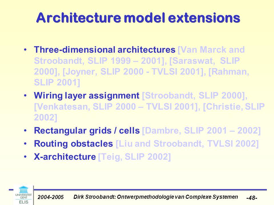 Dirk Stroobandt: Ontwerpmethodologie van Complexe Systemen 2004-2005 -48- Architecture model extensions Three-dimensional architectures [Van Marck and Stroobandt, SLIP 1999 – 2001], [Saraswat, SLIP 2000], [Joyner, SLIP 2000 - TVLSI 2001], [Rahman, SLIP 2001] Wiring layer assignment [Stroobandt, SLIP 2000], [Venkatesan, SLIP 2000 – TVLSI 2001], [Christie, SLIP 2002] Rectangular grids / cells [Dambre, SLIP 2001 – 2002] Routing obstacles [Liu and Stroobandt, TVLSI 2002] X-architecture [Teig, SLIP 2002]