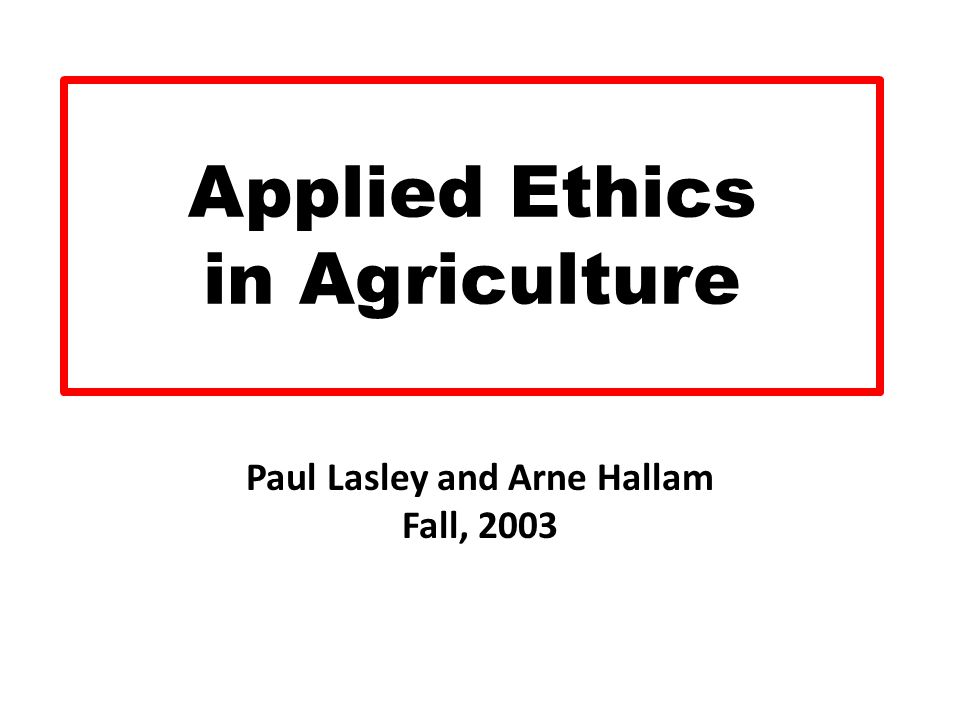 Applied Ethics in Agriculture Paul Lasley and Arne Hallam Fall, 2003