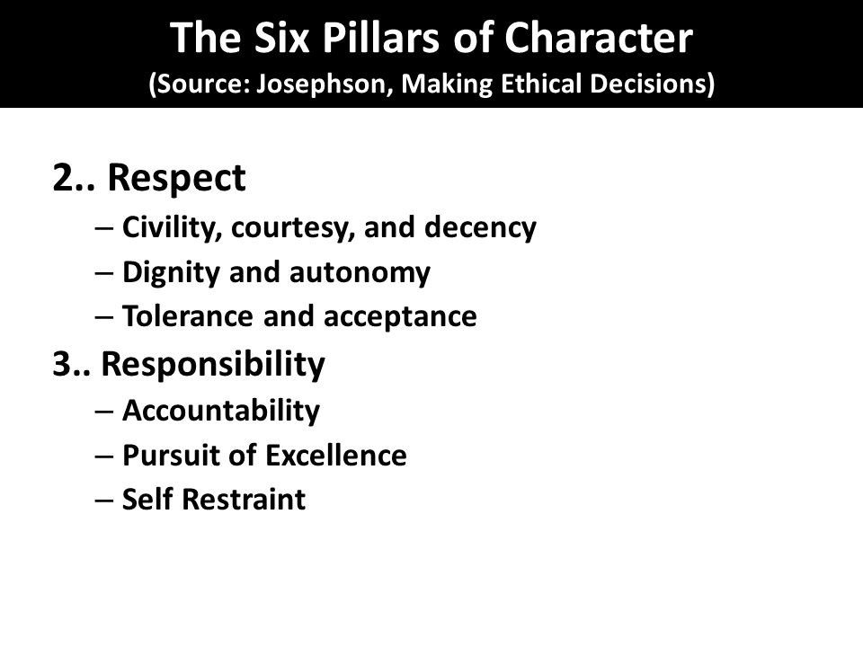 The Six Pillars of Character (Source: Josephson, Making Ethical Decisions) 2..