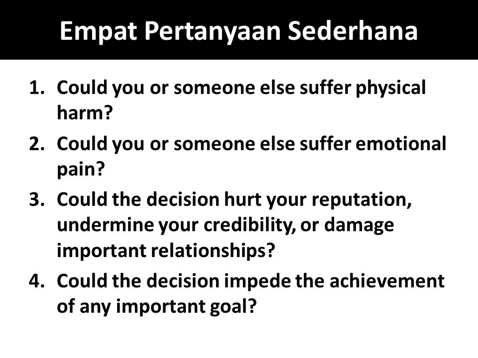 Empat Pertanyaan Sederhana 1.Could you or someone else suffer physical harm? 2.Could you or someone else suffer emotional pain? 3.Could the decision h
