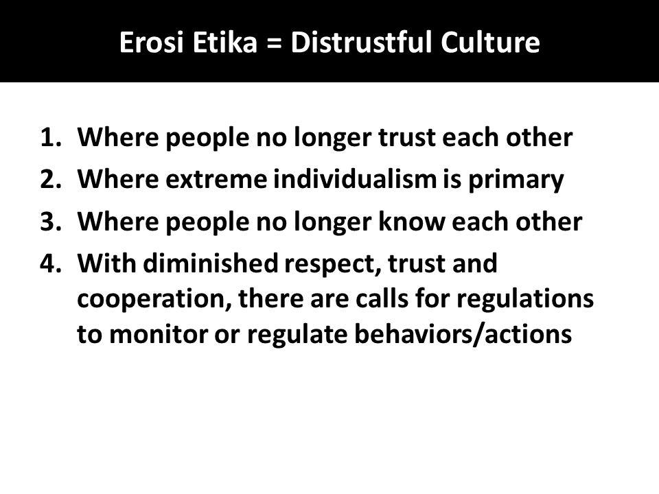 Erosi Etika = Distrustful Culture 1.Where people no longer trust each other 2.Where extreme individualism is primary 3.Where people no longer know eac