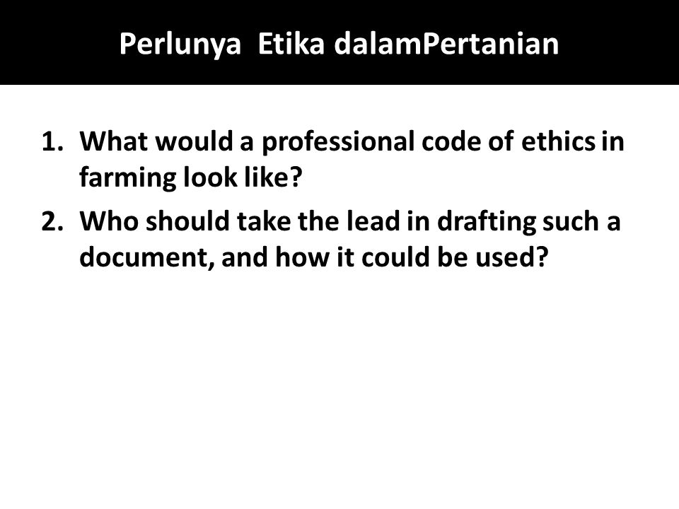 Perlunya Etika dalamPertanian 1.What would a professional code of ethics in farming look like? 2.Who should take the lead in drafting such a document,