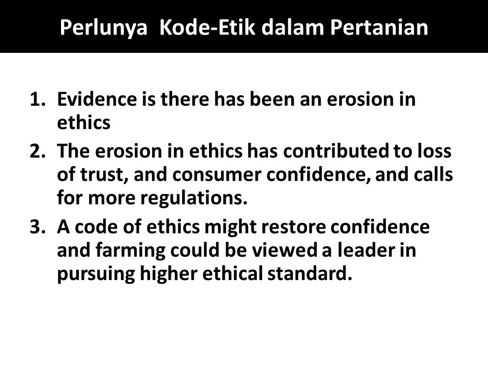 Perlunya Kode-Etik dalam Pertanian 1.Evidence is there has been an erosion in ethics 2.The erosion in ethics has contributed to loss of trust, and con