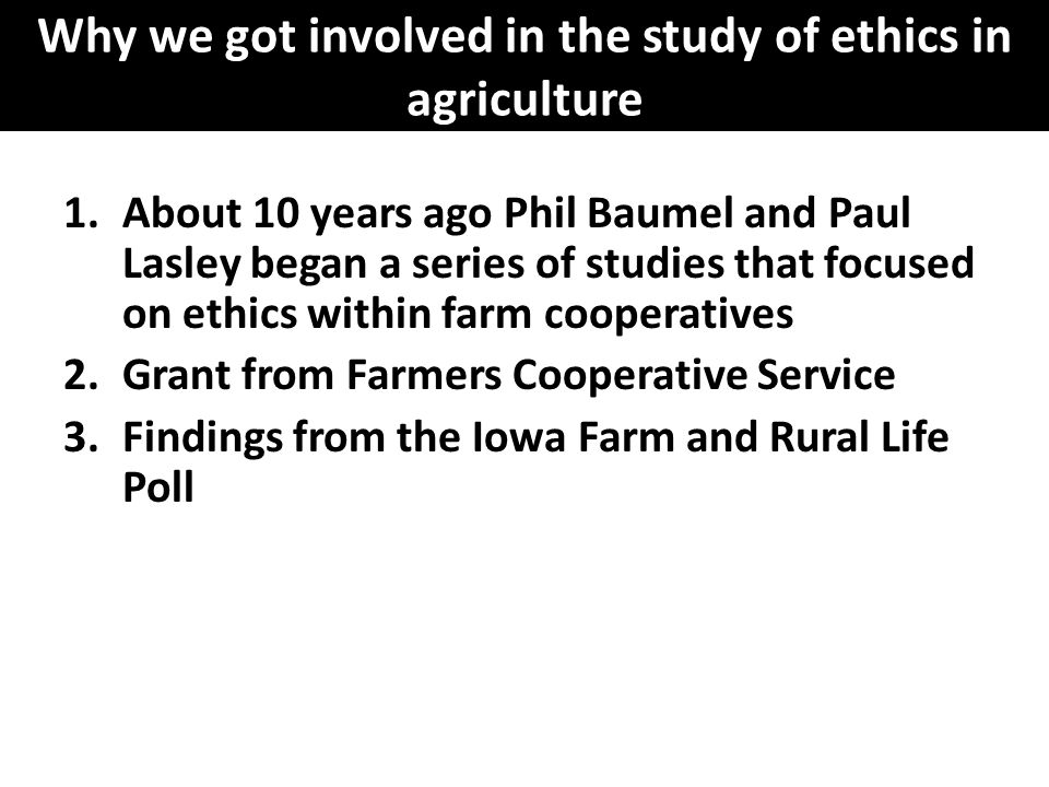 Why we got involved in the study of ethics in agriculture 1.About 10 years ago Phil Baumel and Paul Lasley began a series of studies that focused on e