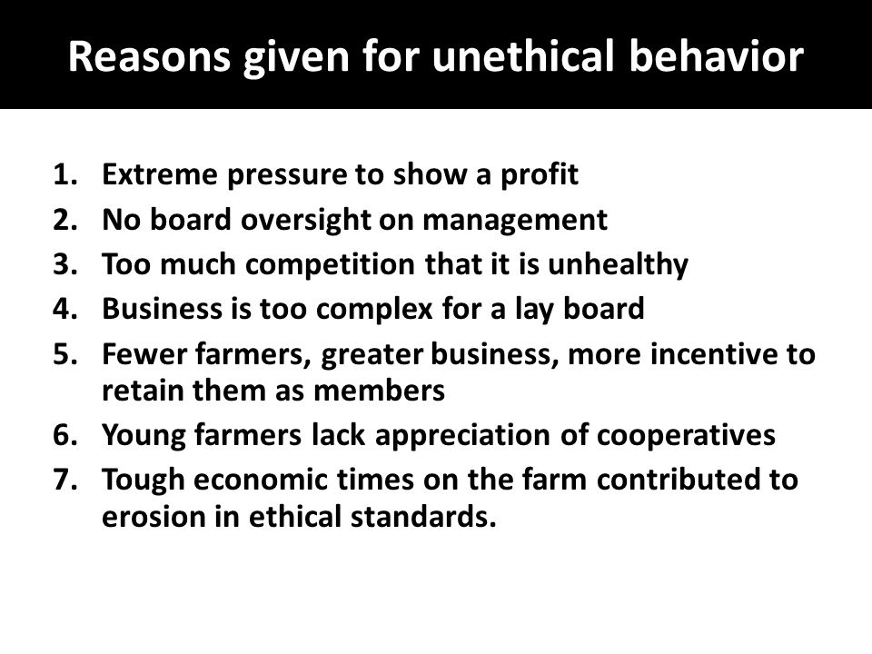 Reasons given for unethical behavior 1.Extreme pressure to show a profit 2.No board oversight on management 3.Too much competition that it is unhealthy 4.Business is too complex for a lay board 5.Fewer farmers, greater business, more incentive to retain them as members 6.Young farmers lack appreciation of cooperatives 7.Tough economic times on the farm contributed to erosion in ethical standards.
