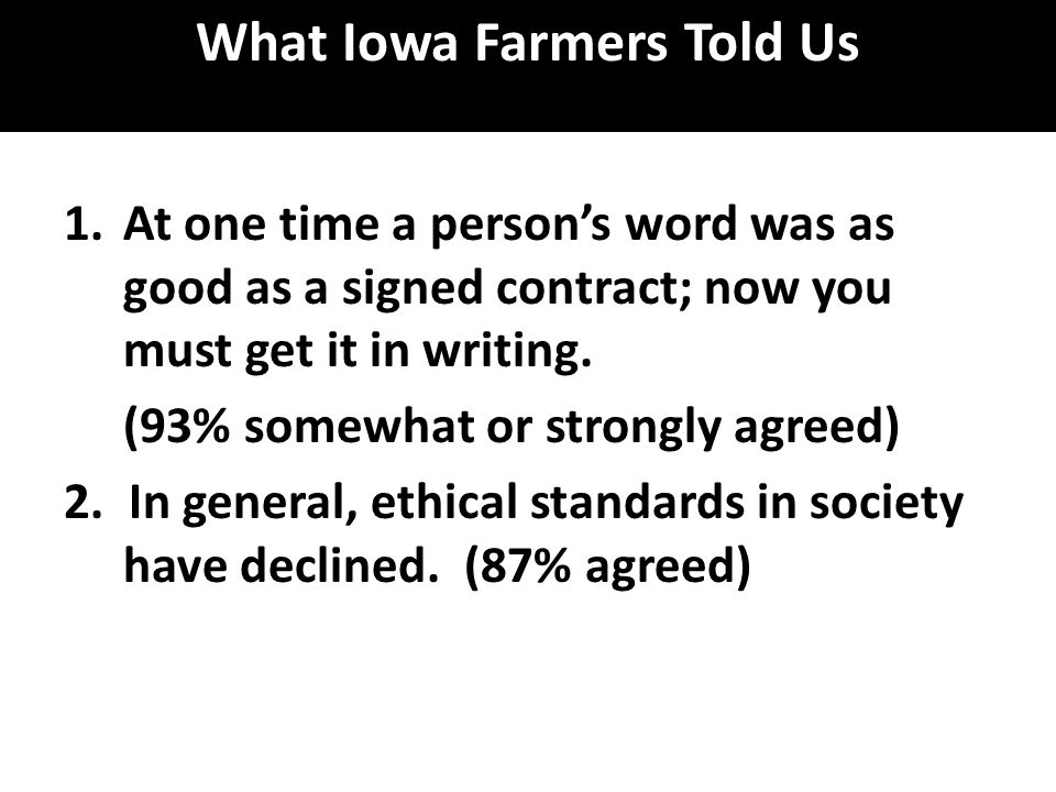 What Iowa Farmers Told Us 1.At one time a person's word was as good as a signed contract; now you must get it in writing. (93% somewhat or strongly ag