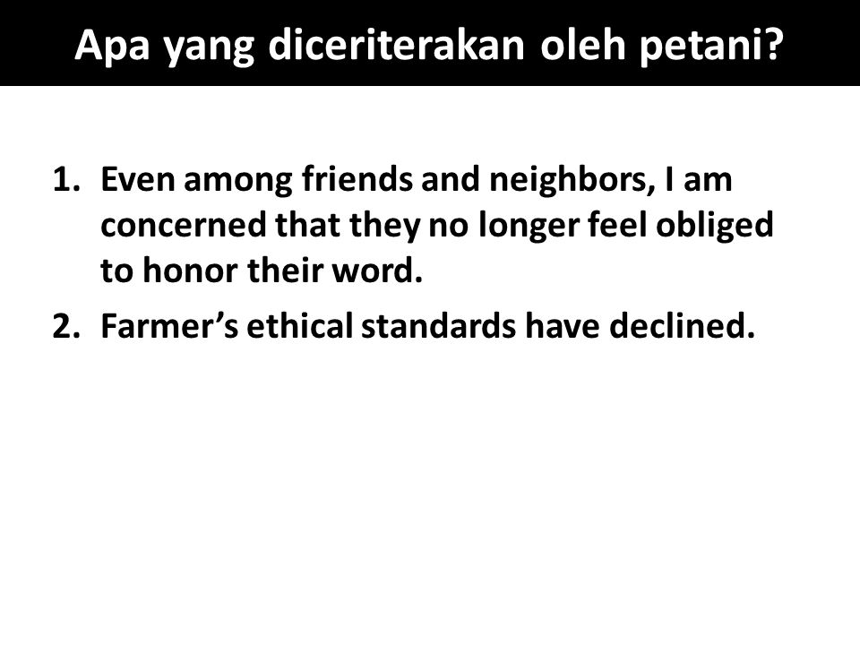 Apa yang diceriterakan oleh petani? 1.Even among friends and neighbors, I am concerned that they no longer feel obliged to honor their word. 2.Farmer'
