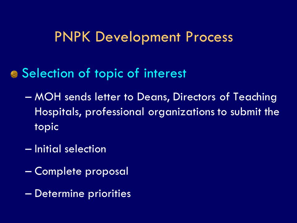 PNPK Development Process Selection of topic of interest –MOH sends letter to Deans, Directors of Teaching Hospitals, professional organizations to sub