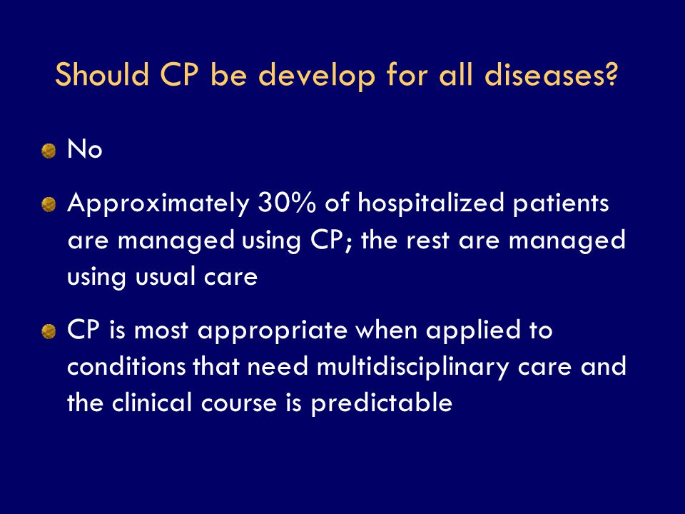 Should CP be develop for all diseases? No Approximately 30% of hospitalized patients are managed using CP; the rest are managed using usual care CP is