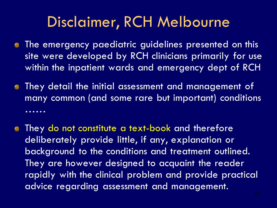 57 Disclaimer, RCH Melbourne The emergency paediatric guidelines presented on this site were developed by RCH clinicians primarily for use within the