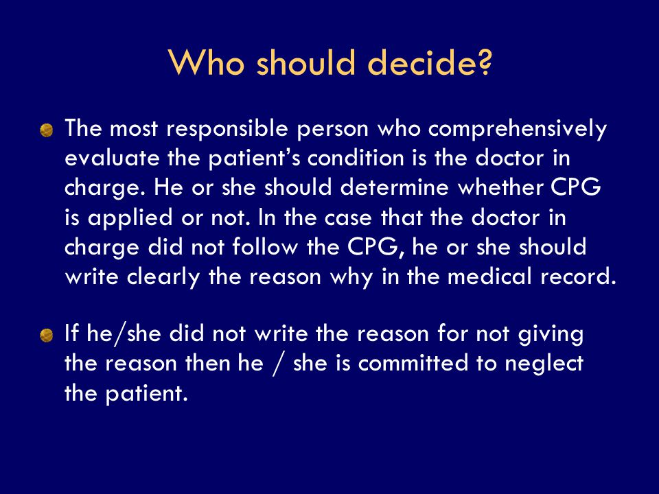 Who should decide? The most responsible person who comprehensively evaluate the patient's condition is the doctor in charge. He or she should determin