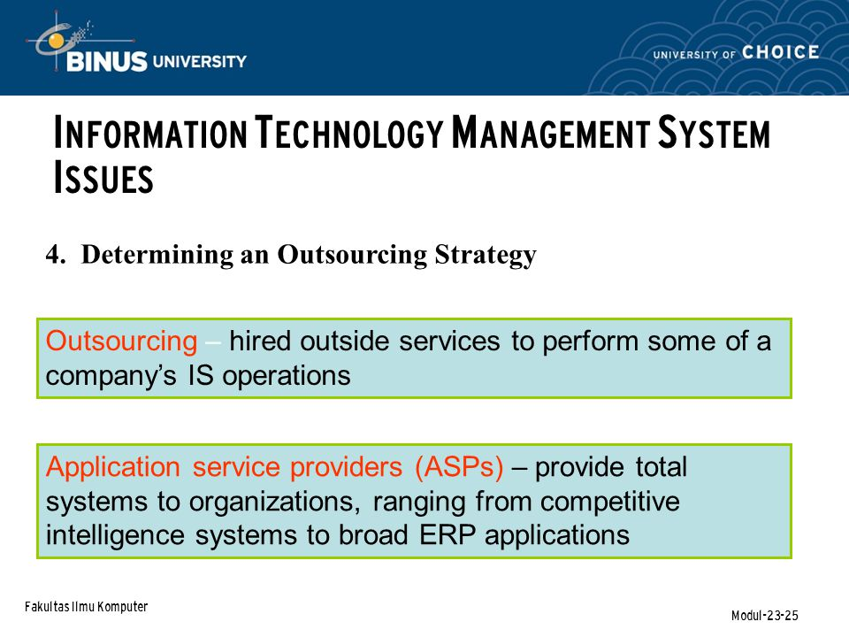 Fakultas Ilmu Komputer Modul-23-25 4. Determining an Outsourcing Strategy I NFORMATION T ECHNOLOGY M ANAGEMENT S YSTEM I SSUES Outsourcing – hired out