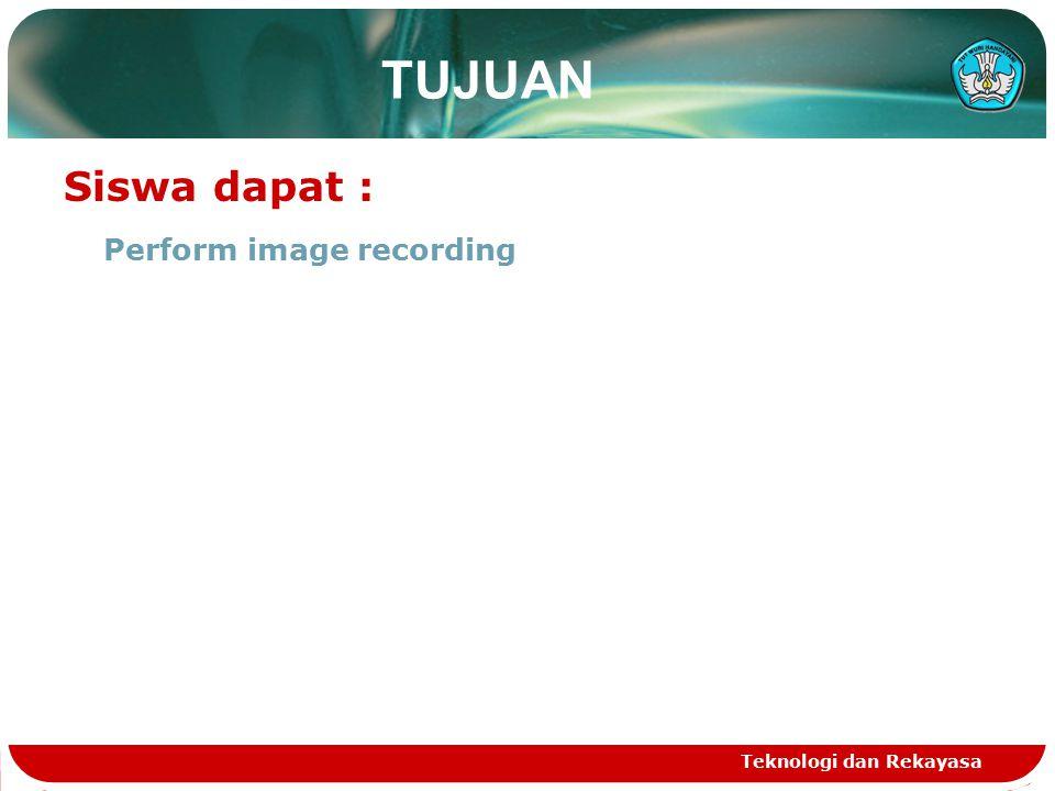 Teknologi dan Rekayasa TUJUAN Siswa dapat : Perform image recording