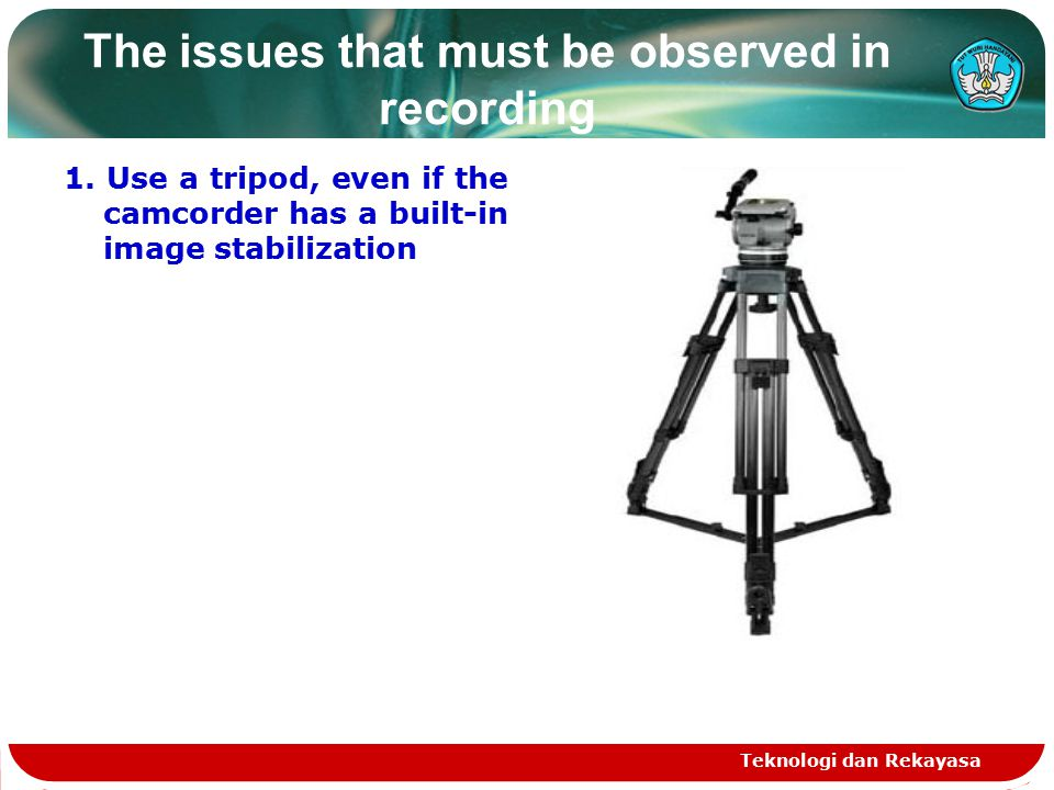 The issues that must be observed in recording 1. Use a tripod, even if the camcorder has a built-in image stabilization Teknologi dan Rekayasa
