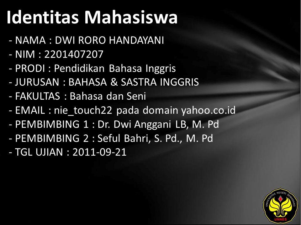 Identitas Mahasiswa - NAMA : DWI RORO HANDAYANI - NIM : 2201407207 - PRODI : Pendidikan Bahasa Inggris - JURUSAN : BAHASA & SASTRA INGGRIS - FAKULTAS : Bahasa dan Seni - EMAIL : nie_touch22 pada domain yahoo.co.id - PEMBIMBING 1 : Dr.