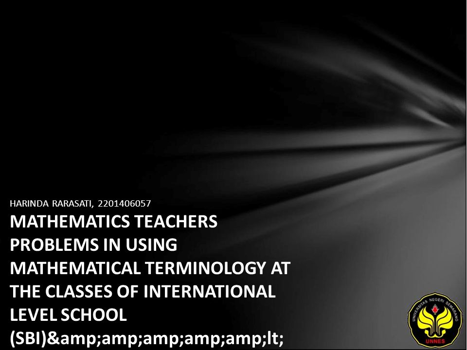 HARINDA RARASATI, 2201406057 MATHEMATICS TEACHERS PROBLEMS IN USING MATHEMATICAL TERMINOLOGY AT THE CLASSES OF INTERNATIONAL LEVEL SCHOOL (SBI)< br /> (a Case of Mathematics Teachers of SMA Negeri 3 Semarang)