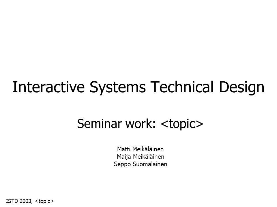 ISTD 2003, Interactive Systems Technical Design Seminar work: Matti Meikäläinen Maija Meikäläinen Seppo Suomalainen