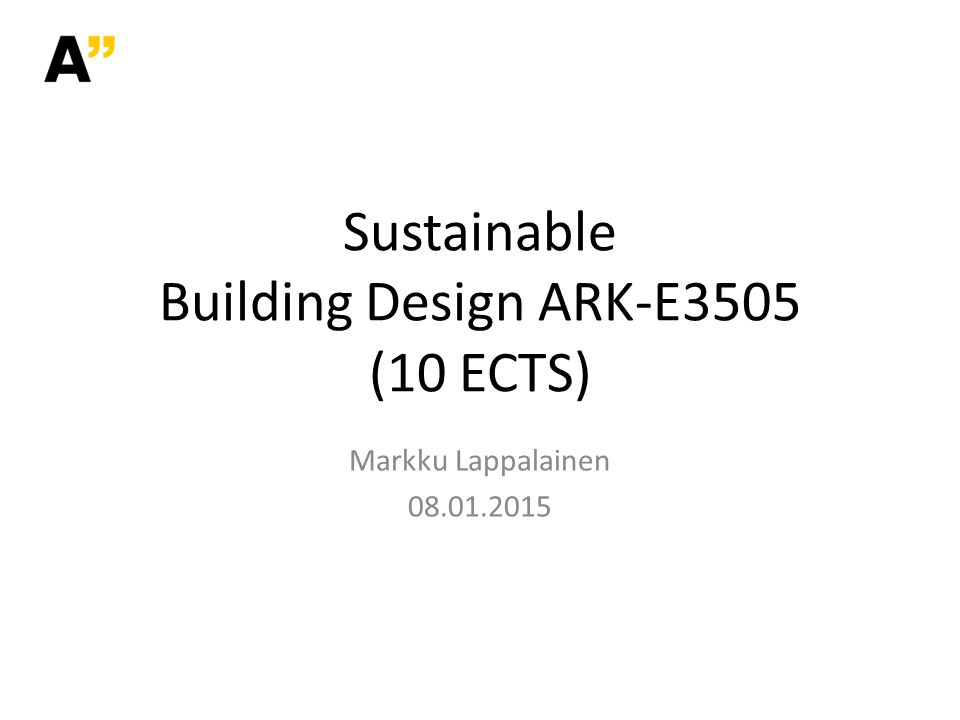 Sustainable Building Design ARK-E3505 (10 ECTS) Markku Lappalainen 08.01.2015
