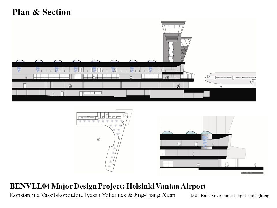 Plan & Section Konstantina Vassilakopoulou, Iyassu Yohannes & Jing-Liang Xuan MSc Built Environment: light and lighting BENVLL04 Major Design Project: Helsinki Vantaa Airport
