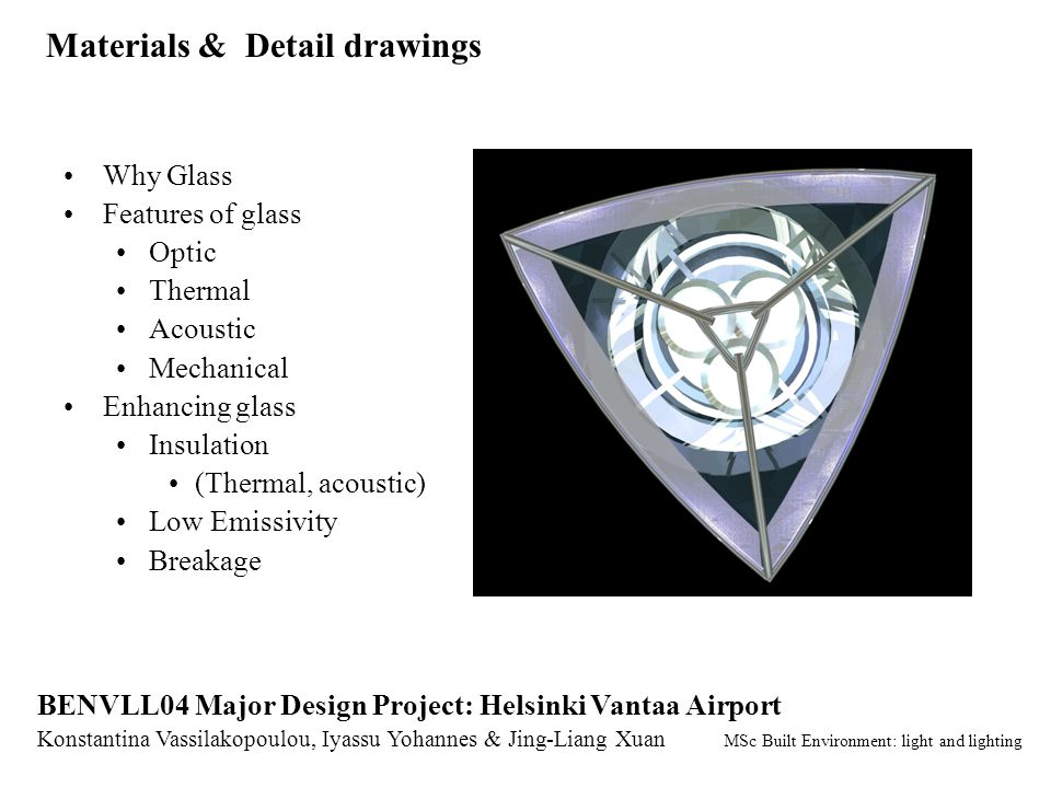 Materials & Detail drawings Konstantina Vassilakopoulou, Iyassu Yohannes & Jing-Liang Xuan MSc Built Environment: light and lighting BENVLL04 Major Design Project: Helsinki Vantaa Airport Why Glass Features of glass Optic Thermal Acoustic Mechanical Enhancing glass Insulation (Thermal, acoustic) Low Emissivity Breakage
