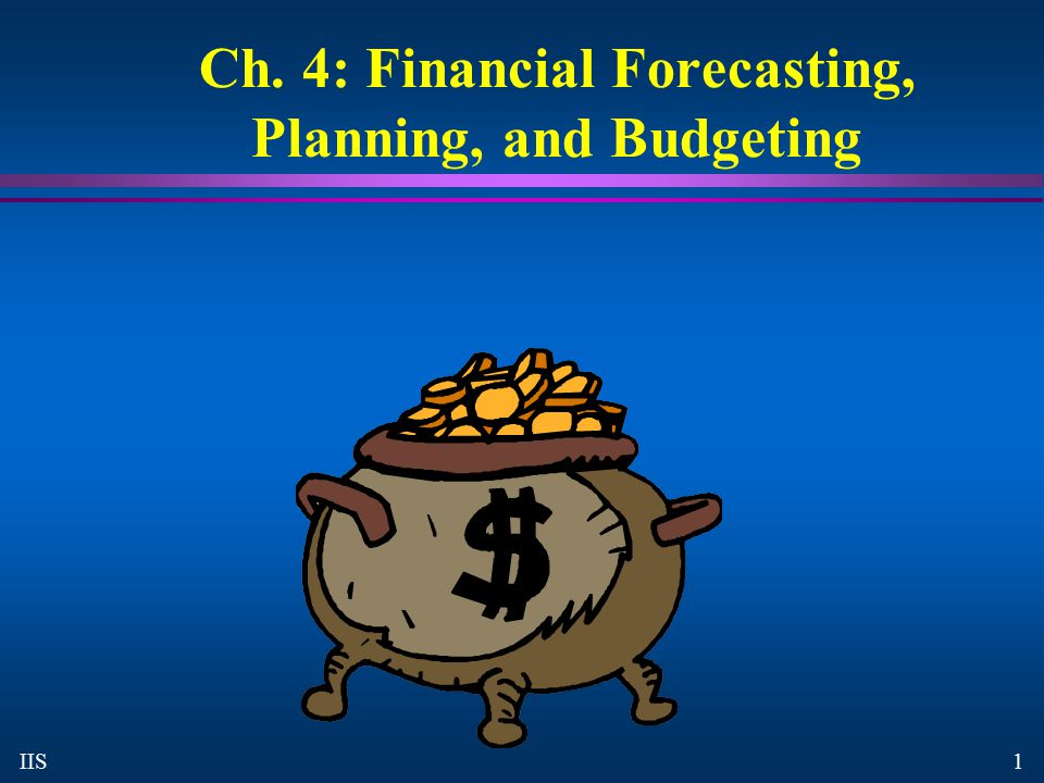 1 IIS Ch. 4: Financial Forecasting, Planning, and Budgeting